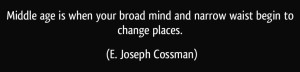 quote-middle-age-is-when-your-broad-mind-and-narrow-waist-begin-to-change-places-e-joseph-cossman-43067